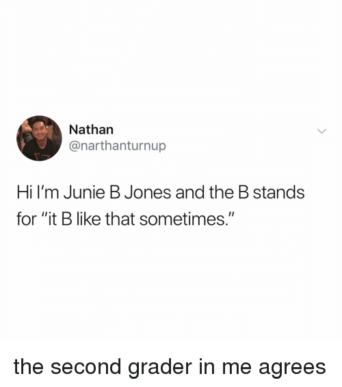 "Relatable, Junie B Jones, and For: Nathan  @narthanturnup  Hi l'm Junie B Jones and the B stands  for ""it B like that sometimes."" the second grader in me agrees"