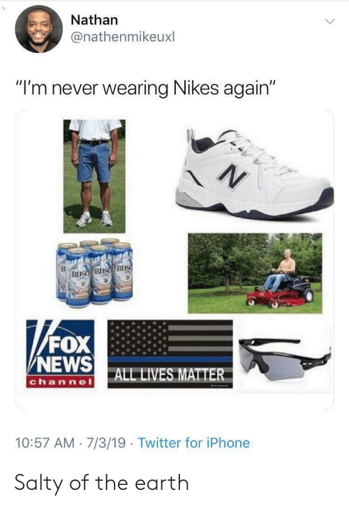 "All Lives Matter, Iphone, and News: Nathan  @nathenmikeuxl  ""I'm never wearing Nikes again""  N  BUsd BUs BUS  FOX  NEWS  ALL LIVES MATTER  channel  10:57 AM 7/3/19 Twitter for iPhone Salty of the earth"
