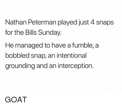 Nfl, Goat, and Sunday: Nathan Peterman played just 4 snaps  for the Bills Sunday.  He managed to have a fumble,a  bobbled snap, an intentional  grounding and an interception. GOAT