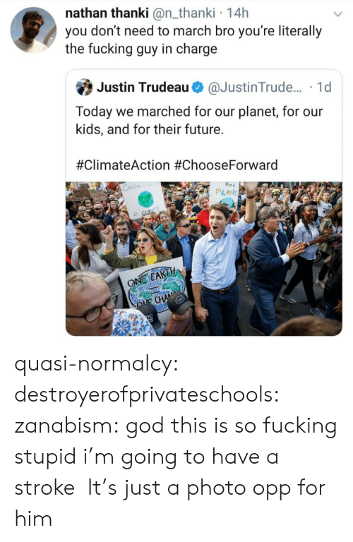 Fucking, Future, and God: nathan thanki @n_thanki 14h  you don't need to march bro you're literally  the fucking guy in charge  Justin Trudeau  @Justin Trude.... 1d  Today we marched for our planet, for our  kids, and for their future.  #ClimateAction #ChooseForward  Pt  PLANE  S  LE CLINT  ONE EARTH  E CHANE quasi-normalcy: destroyerofprivateschools:  zanabism: god this is so fucking stupid i'm going to have a stroke   It's just a photo opp for him