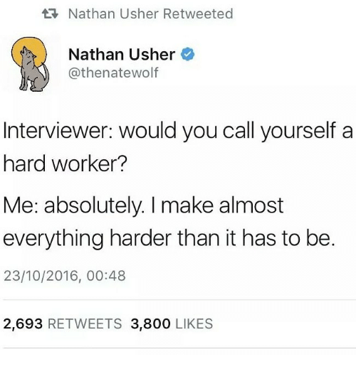 Usher, Make, and You: Nathan Usher Retweeted  Nathan Usher  @thenatewolf  DE  Interviewer: would you call yourself a  hard worker?  Me: absolutely. I make almost  everything harder than it has to be.  23/10/2016, 00:48  2,693 RETWEETS 3,800 LIKES