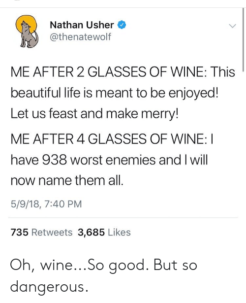 Beautiful, Life, and Usher: Nathan Usher  @thenatewolf  ME AFTER 2 GLASSES OF WINE: This  beautiful life is meant to be enjoyed!  Let us feast and make merry!  ME AFTER 4 GLASSES OF WINE: I  have 938 worst enemies and I will  now name them all.  5/9/18, 7:40 PM  735 Retweets 3,685 Likes Oh, wine...So good. But so dangerous.