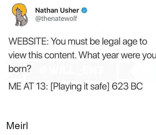 Usher, Content, and MeIRL: Nathan Usher  @thenatewolf  WEBSITE: You must be legal age to  view this content. What year were you  born?  ME AT 13: [Playing it safe] 623 BC Meirl