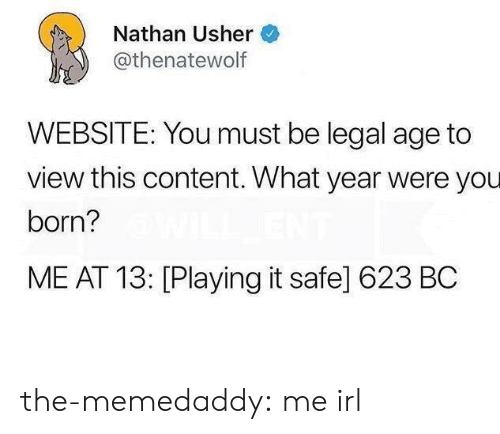 Tumblr, Usher, and Blog: Nathan Usher  @thenatewolf  WEBSITE: You must be legal age to  view this content. What year were you  born?  ME AT 13: [Playing it safe] 623 BC the-memedaddy:  me irl