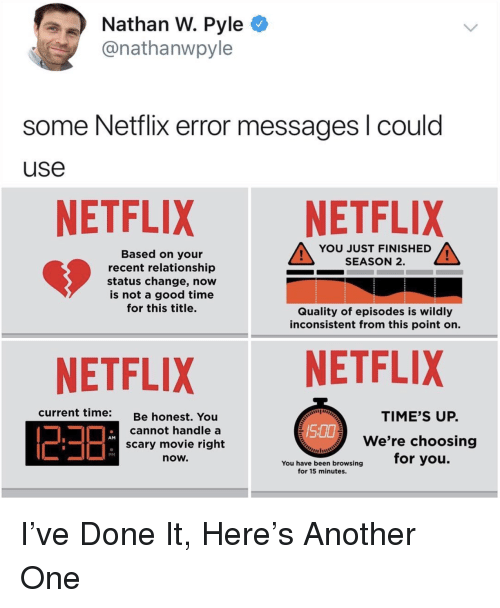 Another One, Netflix, and Good: Nathan W. Pyle C  @nathanwpyle  some Netflix error messages l could  use  NETFLIX NETFLIX  YOU JUST FINISHED  SEASON 2.  Based on your  recent relationship  status change, now  is not a good time  for this title.  Quality of episodes is wildly  inconsistent from this point on.  NETFLIXNETFLIX  current time:  TIME'S UP.  Be honest. You  cannot handle a  scary movie right  now.  We're choosing  for you.  AM  You have been browsing  for 15 minutes. I've Done It, Here's Another One