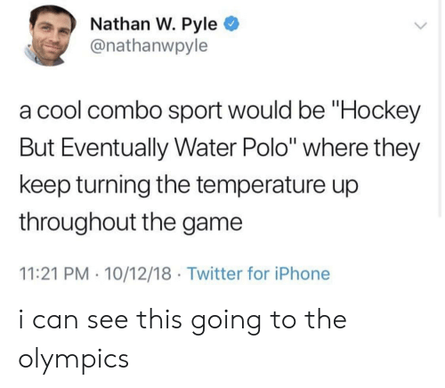 "Hockey, Iphone, and The Game: Nathan W. Pyle  @nathanwpyle  a cool combo sport would be ""Hockey  But Eventually Water Polo"" where they  keep turning the temperature up  throughout the game  11:21 PM 10/12/18 Twitter for iPhone i can see this going to the olympics"