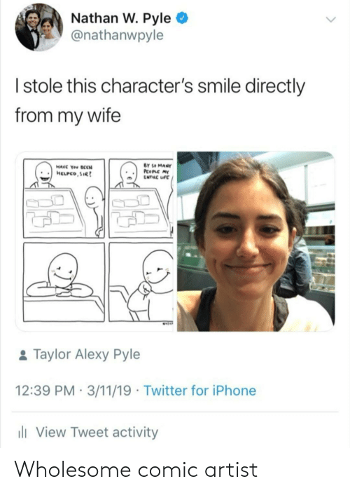 mat: Nathan W. Pyle  @nathanwpyle  Istole this character's smile directly  from my wife  BY SO MANY  PcoPLC MY  ENTRC IFE  HAVC You SCCN  HELPCO,SIR  MAT  &Taylor Alexy Pyle  12:39 PM 3/11/19 Twitter for iPhone  li View Tweet activity Wholesome comic artist