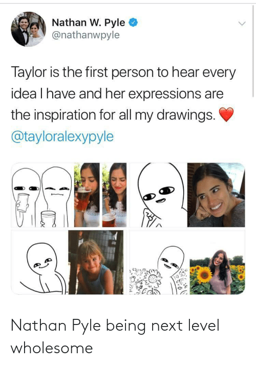 Expressions: Nathan W. Pyle  @nathanwpyle  Taylor is the first person to hear every  idea I have and her expressions are  the inspiration for all my drawings.  @tayloralexypyle Nathan Pyle being next level wholesome