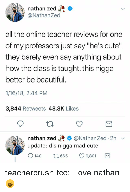 "Beautiful, Cute, and Love: nathan zed C  @NathanZed  all the online teacher reviews for one  of my professors just say ""he's cute""  they barely even say anything about  how the class is taught. this nigga  better be beautiful  1/16/18, 2:44 PM  3,844 Retweets 48.3K Likes  nathan zed·* @Nathanzed. 2h ﹀  upate: dis nigga mad cute  140 665 9,80 teachercrush-tcc: i love nathan 😁"