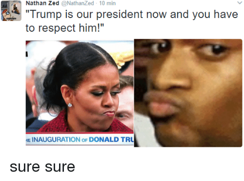"President Now: Nathan Zed @NathanZed 10 min  Trump is our president now and you have  to respect him!""  E INAUGURATION oF DONALD TRU sure sure"
