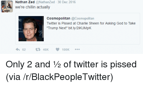 """Is Pissed: Nathan Zed @NathanZed 30 Dec 2016  we're chillin actually  Cosmopolitan@Cosmopolitan  witter is Pissed at Charie Sheen for Asking God to Take  Trump Next"""" bit.ly/2iKUMpK  Arts  6246K100K <p>Only 2 and &frac12; of twitter is pissed (via /r/BlackPeopleTwitter)</p>"""