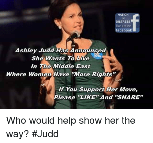 """ashley judd: NATION  IN  DISTRESS  like us on  facebook  Ashley Judd Has Announced  She Wants To Live  In The Middle East  Where Women Have """"More Rights  If You Support Her Move,  Please """"LIKE"""" And """"SHARE"""" Who would help show her the way? #Judd"""