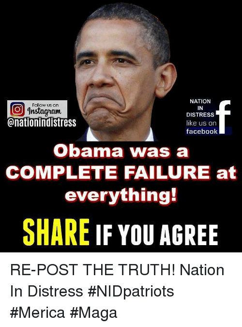 Facebook, Memes, and Obama: NATION  IN  DISTRESS  like us on  facebook  Follow us on  回  @nationindistress  Obama was a  COMPLETE FAILURE at  everything!  SHARE IF YOU AGREE RE-POST THE TRUTH! Nation In Distress #NIDpatriots #Merica #Maga
