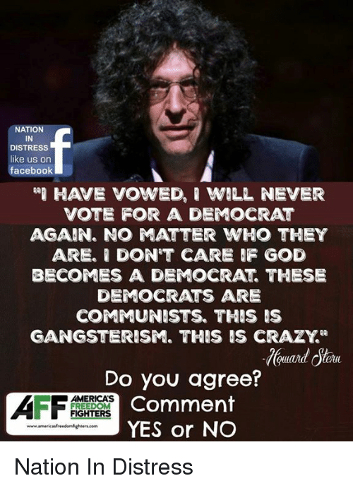 """Crazy, Facebook, and God: NATION  IN  DISTRESS  like us on  facebook  HAVE VOWED, ' WILL NEVER  VOTE FOR A DEMOCRAT  AGAIN. NO ATTER WHO THEY  ARE. I DON'T CARE F GOD  BECOMES A DEMOCRAT THESE  DEMOCRATS ARE  COMMUNISTS. THIS IS  GANGSTERISM. THIS IS CRAZY""""  Do you agree?  Comment  YES or NO  AMERICAS  FREEDOM  FIGHTERS Nation In Distress"""