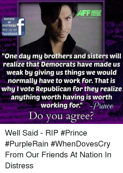 "Friends, Memes, and Prince: NATION  IN  DISTRESS  like us on  faceboolk  ""One day my brothers and sisters will  realize that Democrats have made us  weak by giving us things we would  normally have to work for. That is  why I vote Republican for they realize  anything worth having is worth  working for.""  Do you agree?  -Prince Well Said - RIP #Prince #PurpleRain #WhenDovesCry  From Our Friends At Nation In Distress"