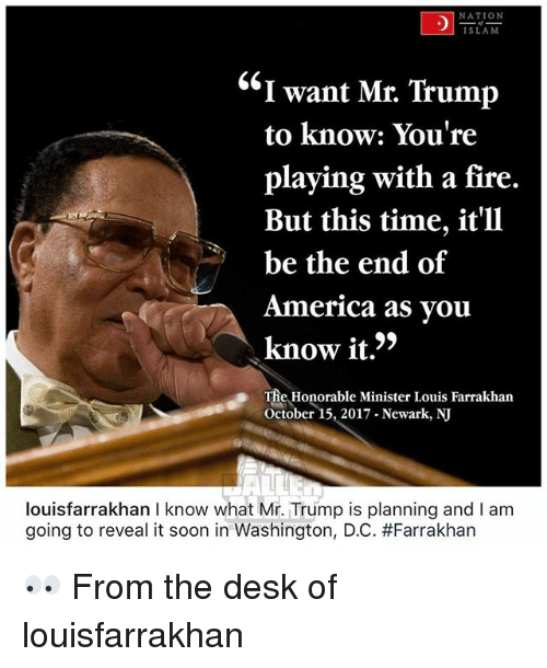 "Mr Trump: NATION  SLAM  ""I want Mr. Trump  to know: You're  playing with a fire.  But this time, it'll  be the end of  America as vou  know it.'>  The Honorable Minister Louis Farrakhan  October 15, 2017 Newark, NJ  louisfarrakhan I know what Mr. Trump is planning and I am  going to reveal it soon in Washington, DC. 👀 From the desk of louisfarrakhan"