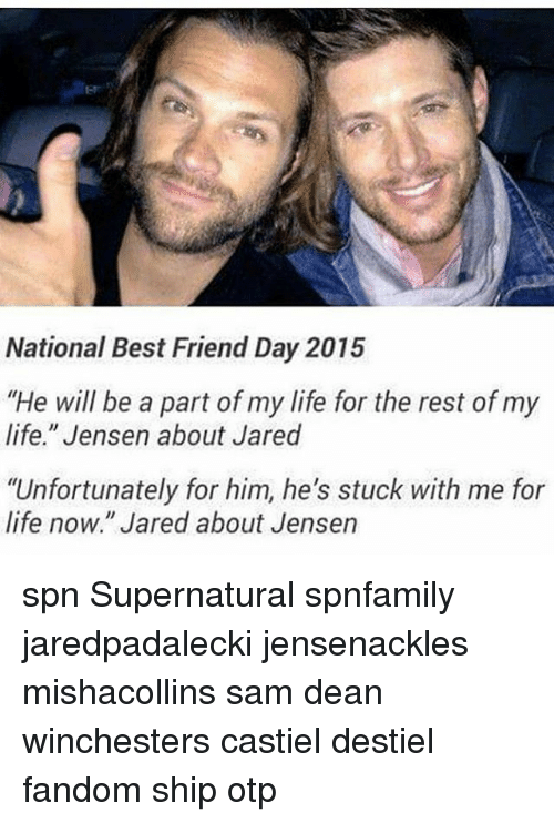 "Best Friend, Life, and Memes: National Best Friend Day 2015  ""He will be a part of my life for the rest of my  life."" Jensen about Jared  ""Unfortunately for him, he's stuck with me for  life now."" Jared about Jensen spn Supernatural spnfamily jaredpadalecki jensenackles mishacollins sam dean winchesters castiel destiel fandom ship otp"