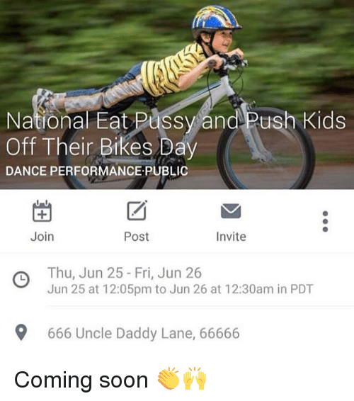 DeMarcus Cousins, Pussy, and Soon...: National Eat Pussy and Push Kids  Off Their Bikes Day  DANCE PERFORMANCE,PUBLIC  Join  Invite  Post  Thu, Jun 25 Fri, Jun 26  Jun 25 at 12:05pm to Jun 26 at 12:30am in PDT  9 666 Uncle Daddy Lane, 66666 Coming soon 👏🙌