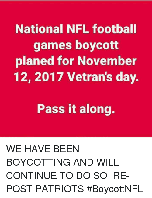 Football, Memes, and Nfl: National NFL football  games boycott  planed for November  12, 2017 Vetran's day.  Pass it along. WE HAVE BEEN BOYCOTTING AND WILL CONTINUE TO DO SO!  RE-POST PATRIOTS #BoycottNFL