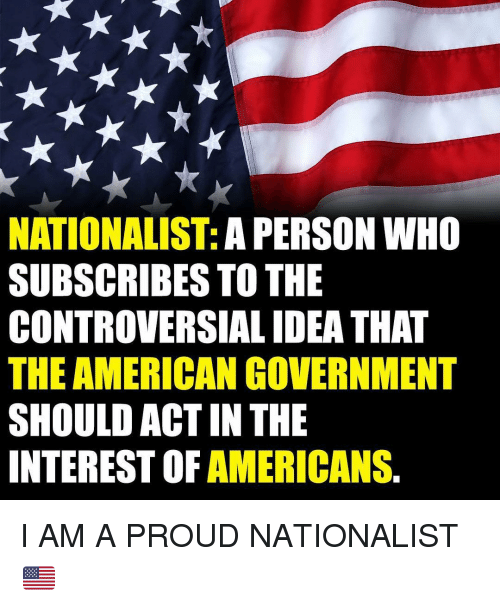 Memes, American, and Controversial: NATIONALIST: A PERSON WH0  SUBSCRIBES TO THE  CONTROVERSIAL IDEA THAT  THE AMERICAN GOVERNMENT  SHOULD ACT IN THE  INTEREST OF AMERICANS. I AM A PROUD NATIONALIST 🇺🇸