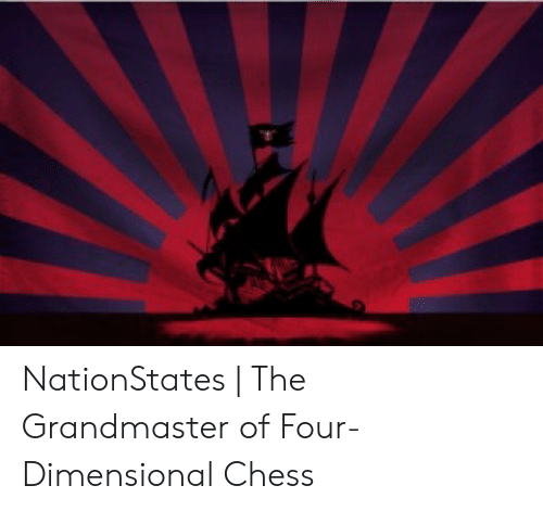 Four Dimensional: NationStates | The Grandmaster of Four-Dimensional Chess