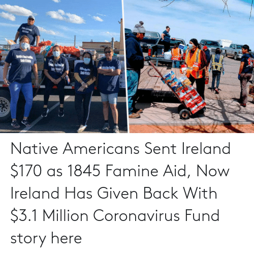 Coronavirus:   Native Americans Sent Ireland $170 as 1845 Famine Aid, Now Ireland Has Given Back With $3.1 Million Coronavirus Fund  story here