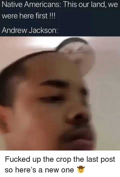 Andrew Jackson: Native Americans: This our land, we  were here first !!!  Andrew Jackson: Fucked up the crop the last post so here's a new one 🤠