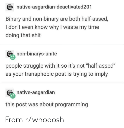 """Shit, Struggle, and Time: native-asgardian-deactivated201  Binary and non-binary are both half-assed,  I don't even know why I waste my time  doing that shit  non-binarys-unite  people struggle with it so it's not """"half-assed""""  as your transphobic post is trying to imply  native-asgardian  this post was about programming From r/whooosh"""