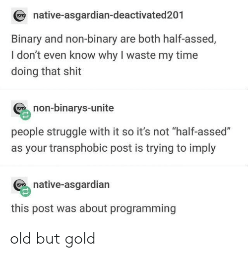 """Shit, Struggle, and Time: native-asgardian-deactivated201  Binary and non-binary are both half-assed,  I don't even know why I waste my time  doing that shit  non-binarys-unite  people struggle with it so it's not """"half-assed""""  as your transphobic post is trying to imply  native-asgardian  this post was about programming old but gold"""