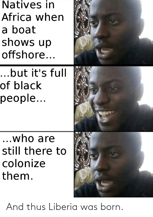 liberia: Natives in  Africa when  a boat  shows up  offshore...  ...but it's full  of black  people...  ...who are  still there to  colonize  them. And thus Liberia was born.