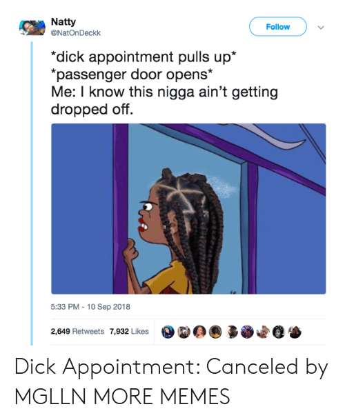 Dank, Memes, and Target: Natty  @NatOnDeckk  Follow  dick appointment pulls up*  passenger door opens*  Me: I know this nigga ain't getting  dropped off.  5:33 PM - 10 Sep 2018  2,649 Retweets 7,932 Likes  * Dick Appointment: Canceled by MGLLN MORE MEMES