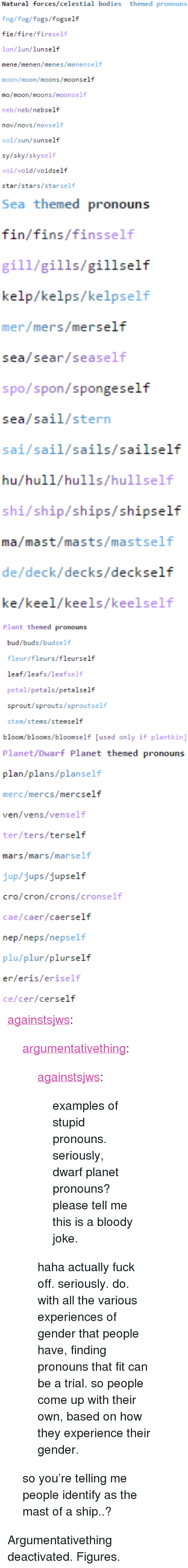 """Bodies , Fire, and Tumblr: Natural forces/celestial bodies themed pronouns  fog/fog/fogs/fogself  fie/fire/fireself  lun/lun/lunself  mene/menen/menes/menenself  moon/moon/moons/moonself  mo/moon/moons/moonself  neb/neb/nebself  nov/novs/novself  sol/sun/sunself  sy/sky/skyself  voi/void/voidself  star/stars/starself   Sea themed pronouns  fin/fins/finsself  gill/gills/gillself  kelp/kelps/kelpself  mer/mers/merself  sea/sear/seaself  spo/spon/spongeself  sea/sail/stern  sai/sail/sails/sailself  hu/hull/hulls/hullself  shi/ship/ships/shipself  ma/mast/masts/mastself  de/deck/decks/deckself  ke/keel/keels/keelself   Plant themed pronouns  bud/buds/budself  fleur/fleurs/fleurself  leaf/leafs/leafself  petal/petals/petalself  sprout/sprouts/sproutself  stem/stems/stemself  bloom/blooms/bloomself [used only if plantkin]   Planet/Dwarf Planet themed pronouns  plan/plans/planself  merc/mercs/mercself  ven/vens/venself  ter/ters/terself  mars/mars/marself  jup/jups/jupself  cro/cron/crons/cronself  cae/caer/caerself  nep/neps/nepself  plu/plur/plurself  er/eris/eriself  ce/cer/cerself <p><a href=""""http://againstsjws.tumblr.com/post/126658058168/argumentativething-againstsjws-examples-of"""" class=""""tumblr_blog"""">againstsjws</a>:</p>  <blockquote><p><a class=""""tumblr_blog"""" href=""""http://argumentativething.tumblr.com/post/126657979744"""">argumentativething</a>:</p> <blockquote> <p><a class=""""tumblr_blog"""" href=""""http://againstsjws.tumblr.com/post/126583987518"""">againstsjws</a>:</p> <blockquote> <p>examples of stupid pronouns. seriously, dwarf planet pronouns? please tell me this is a bloody joke.</p> </blockquote> <p>haha actually fuck off. seriously. do.</p> <p>with all the various experiences of gender that people have, finding pronouns that fit can be a trial. so people come up with their own, based on how they experience their gender.</p> </blockquote>  <p>so you're telling me people identify as the mast of a ship..?</p></blockquote>  <p>Argumentativething deactivated. Figures.</p>"""
