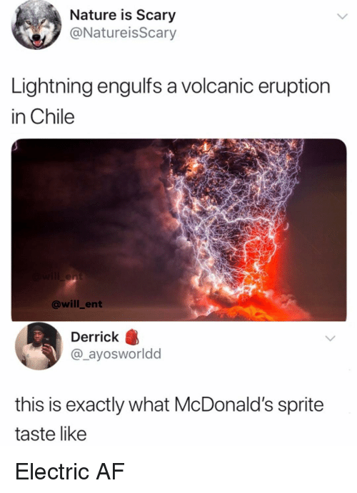 Af, McDonalds, and Memes: Nature is Scary  @NatureisScary  Lightning engulfs a volcanic eruption  in Chile  @will_ent  Derrick B  @_ayosworldd  this is exactly what McDonald's sprite  taste like Electric AF