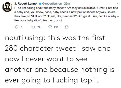 Saw: nautilusing: this was the first 280 character tweet I saw and now I never want to see another one because nothing is ever going to fucking top it