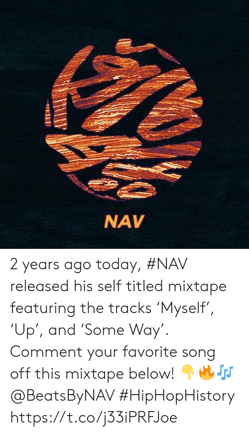 Nav: NAV 2 years ago today, #NAV released his self titled mixtape featuring the tracks 'Myself', 'Up', and 'Some Way'. Comment your favorite song off this mixtape below! 👇🔥🎶 @BeatsByNAV #HipHopHistory https://t.co/j33iPRFJoe