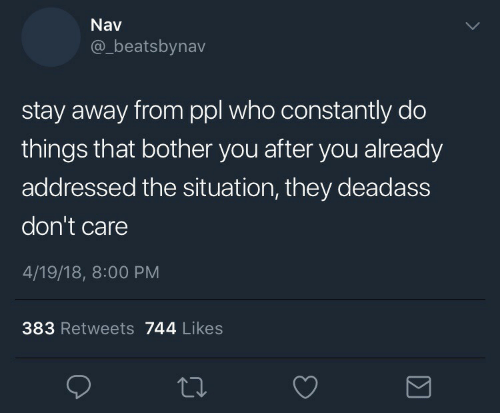 Deadass: Nav  @_beatsbynav  stay away from ppl who constantly do  things that bother you after you already  addressed the situation, they deadass  don't care  4/19/18, 8:00 PM  383 Retweets 744 Likes