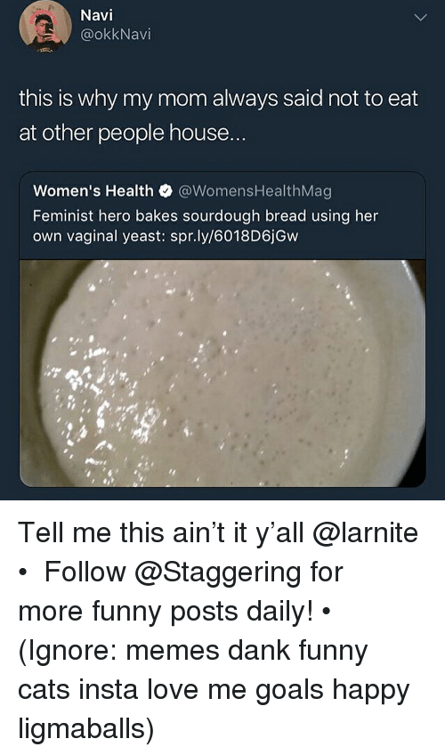 Cats, Dank, and Funny: Navi  @okkNavi  this is why my mom always said not to eat  at other people house  Women's Health @WomensHealthMag  Feminist hero bakes sourdough bread using her  own vaginal yeast: spr.ly/6018D6jGw Tell me this ain't it y'all @larnite • ➫➫➫ Follow @Staggering for more funny posts daily! • (Ignore: memes dank funny cats insta love me goals happy ligmaballs)