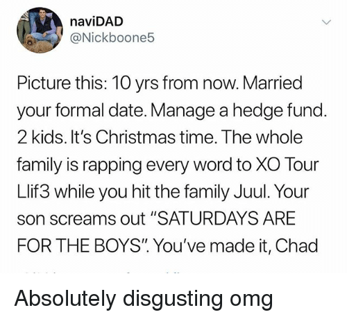 """Christmas, Family, and Omg: naviDAD  @Nickboone5  Picture this: 10 yrs from now. Married  your formal date. Manage a hedge fund.  2 kids. It's Christmas time. The whole  family is rapping every word to XO Tour  Llif3 while you hit the family Juul. Your  son screams out """"SATURDAYS ARE  FOR THE BOYS"""". You've made it, Chad Absolutely disgusting omg"""