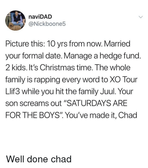 """Christmas, Family, and Date: naviDAD  @Nickboone5  Picture this: 10 yrs from now. Married  your formal date. Manage a hedge fund  2 kids. It's Christmas time. The whole  family is rapping every word to XO Tour  Llif3 while you hit the family Juul. Your  son screams out """"SATURDAYS ARE  FOR THE BOYS"""" You've made it, Chad Well done chad"""