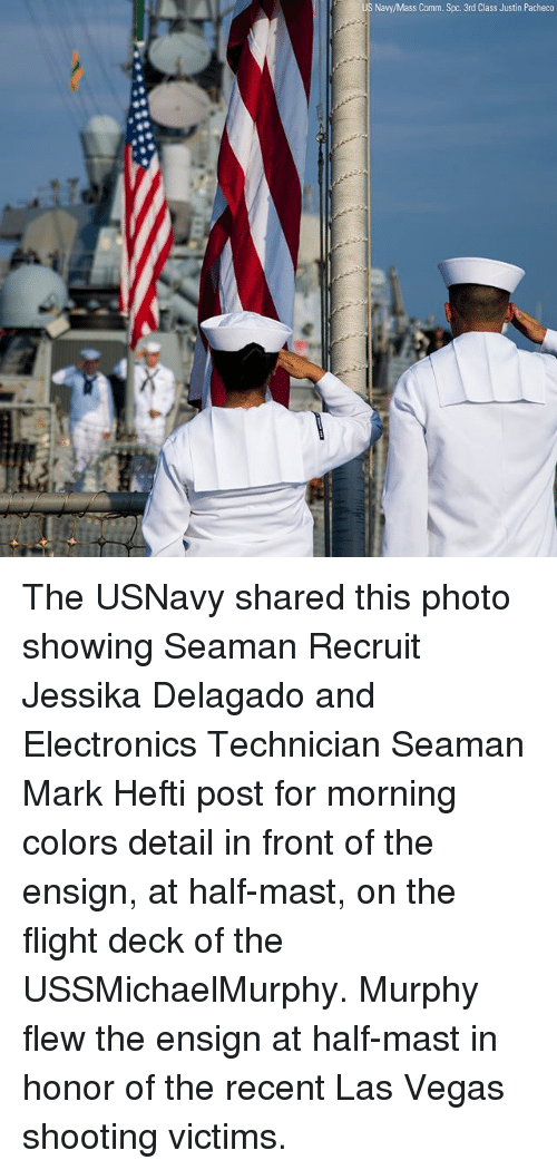 Memes, Las Vegas, and Flight: Navy/Mass Comm. Spc. 3rd Class Justin Pacheco The USNavy shared this photo showing Seaman Recruit Jessika Delagado and Electronics Technician Seaman Mark Hefti post for morning colors detail in front of the ensign, at half-mast, on the flight deck of the USSMichaelMurphy. Murphy flew the ensign at half-mast in honor of the recent Las Vegas shooting victims.
