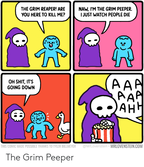 Tyler: NAW, I'M THE GRIM PEEPER.  I JUST WATCH PEOPLE DIE  THE GRIM REAPER! ARE  YOU HERE TO KILL ME?  AAA  AAP  AH  OH SHIT, IT'S  GOING DOWN  АНН  @MrLovenstein • MRLOVENSTEIN.COM  THIS COMIC MADE POSSIBLE THANKS TO TYLER BILLMEYER The Grim Peeper