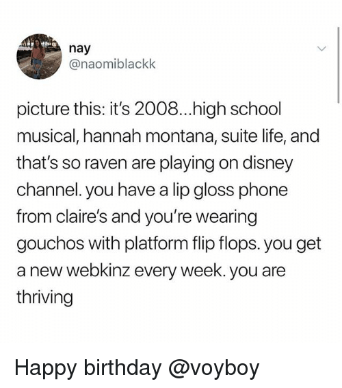 That's So Raven: nay  @naomiblackk  picture this: it's 2008...high school  musical, hannah montana, suite life, and  that's so raven are playing on disney  channel. you have a lip gloss phone  from claire's and you're wearing  gouchos with platform flip flops. you get  a new webkinz every week. you are  thriving Happy birthday @voyboy