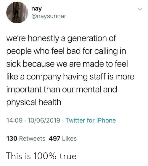 Bad, Iphone, and True: nay  @naysunnar  we're honestly a generation of  people who feel bad for calling in  sick because we are made to feel  like a company having staff is more  important than our mental and  physical health  14:09 10/06/2019 Twitter for iPhone  130 Retweets 497 Likes This is 100% true