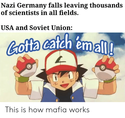 nazi: Nazi Germany falls leaving thousands  of scientists in all fields.  USA and Soviet Union:  Cofta catah emall  u/saran556 This is how mafia works