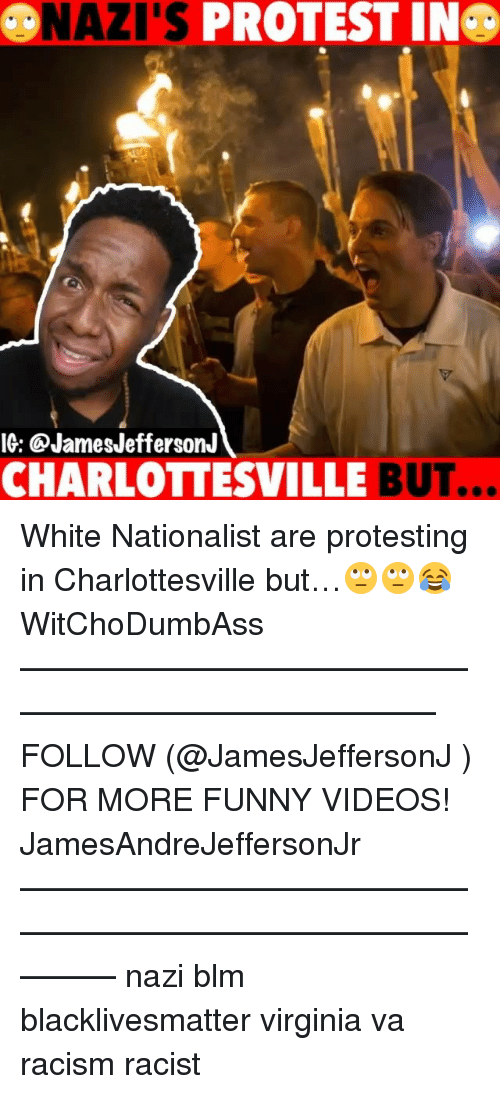 Nazy: NAZI'S PROTEST IN  IG: @JamesJeffersonJ  CHARLOTTESVILLE BUT.  .. White Nationalist are protesting in Charlottesville but…🙄🙄😂 WitChoDumbAss ——————————————————————————— FOLLOW (@JamesJeffersonJ ) FOR MORE FUNNY VIDEOS! JamesAndreJeffersonJr ——————————————————————————————— nazi blm blacklivesmatter virginia va racism racist
