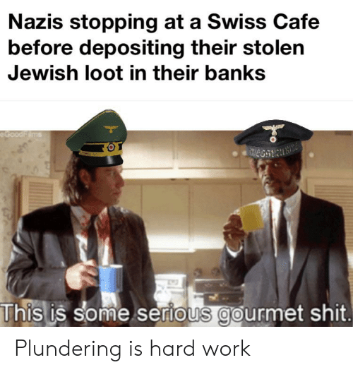 Shit, Work, and Banks: Nazis stopping at a Swiss Cafe  before depositing their stolen  Jewish loot in their banks  eGoodFims  This is some serious gourmet shit. Plundering is hard work