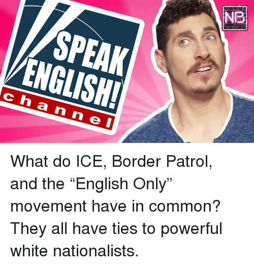 """Memes, Common, and White: NB  SPEAK  ENGLISH  ch a n n e I What do ICE, Border Patrol, and the """"English Only"""" movement have in common? They all have ties to powerful white nationalists."""
