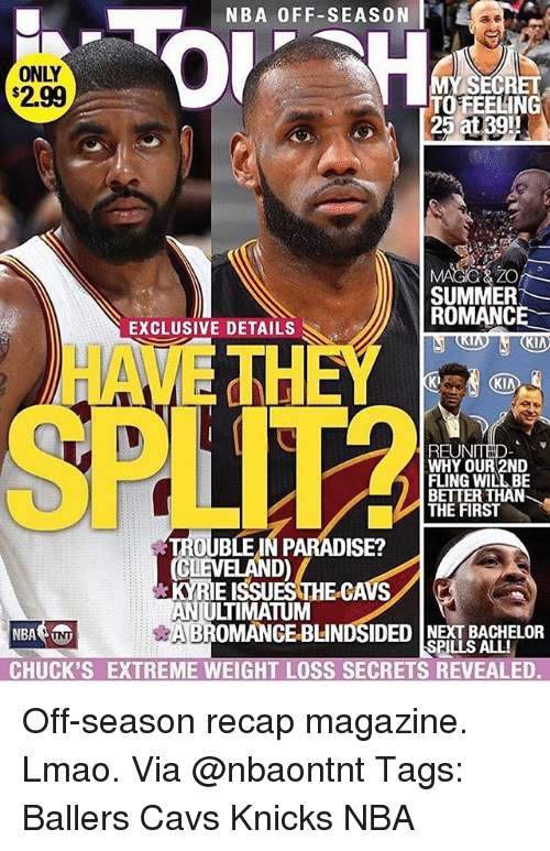 Cavs, New York Knicks, and Lmao: NBA 0FF-SEASON  ONLY  2.99  TO FEELING  SUMMER  ROMANCE  EXCLUSIVE DETAILS  KIA  HAVETH  KI  REUNTHD-  WHY OUR 2ND  FLING WILL BE  BE  THE FIRST  ER THAN  TROUBLE IN PARADISE?  CLEVELAND)  KYRIE ISSUESTHE-CAVS  ANJULTIMATUM  ROMANCE BLINDSIDED NEXT BACHELOR  CHUCK'S EXTREME WEIGHT LOSS SECRETS REVEALED.  SPILLS ALL! Off-season recap magazine. Lmao. Via @nbaontnt Tags: Ballers Cavs Knicks NBA