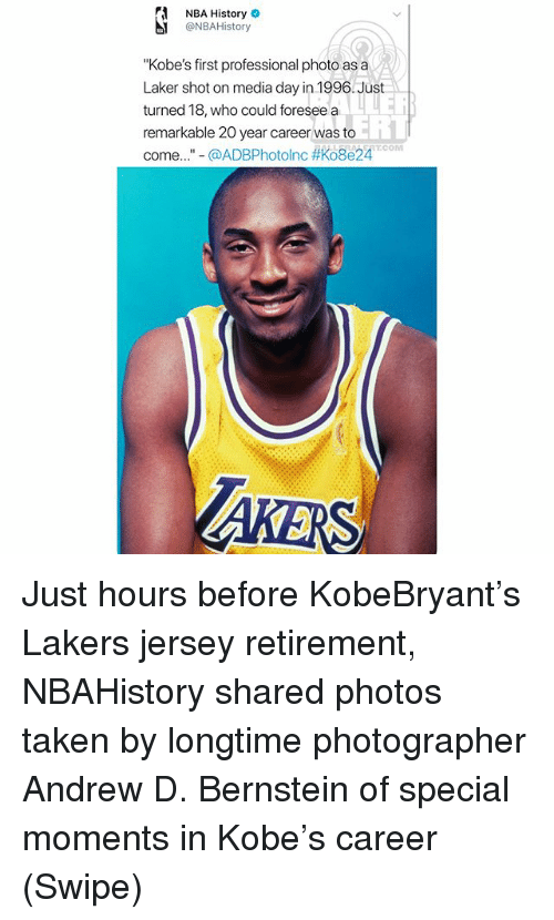 "Los Angeles Lakers, Memes, and Nba: NBA History  @NBAHistory  ""Kobe's first professional photo as a  Laker shot on media day in 1996.Just  turned 18, who could foresee a  remarkable 20 year career was to  come..""-@ADBPhotolnc #Ko8e24T.COM  ERT Just hours before KobeBryant's Lakers jersey retirement, NBAHistory shared photos taken by longtime photographer Andrew D. Bernstein of special moments in Kobe's career (Swipe)"