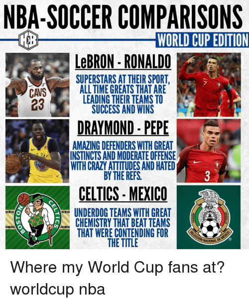 Cavs, Crazy, and Memes: NBA-SOCCER COMPARISONS  WORLD CUP EDITION  LeBRON-RONALDO  SUPERSTARS AT THEIR SPORT  asALL TIME GREATS THAT ARE  CAVS  23  LEADING THEIR TEAMS TO  SUCCESS AND WINS  DRAYMOND - PEPE  AMAZING DEFENDERS WITH GREAT  INSTINCTS AND MODERATE OFFENSE  WITH CRAZY ATTITUDES AND HATED  BY THE REFS  0  CELTICS- MEXICO  UNDERDOG TEAMS WITH GREAT  CHEMISTRY THAT BEAT TEAMS  THAT WERE CONTENDING FOR  THE TITLE Where my World Cup fans at? worldcup nba